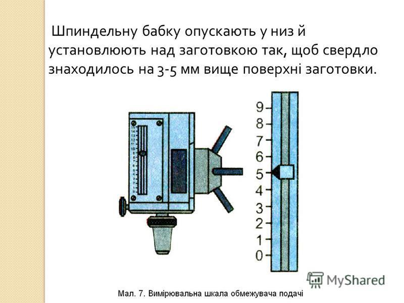 Шпиндельну бабку опускають у низ й установлюють над заготовкою так, щоб свердло знаходилось на 3-5 мм вище поверхні заготовки.