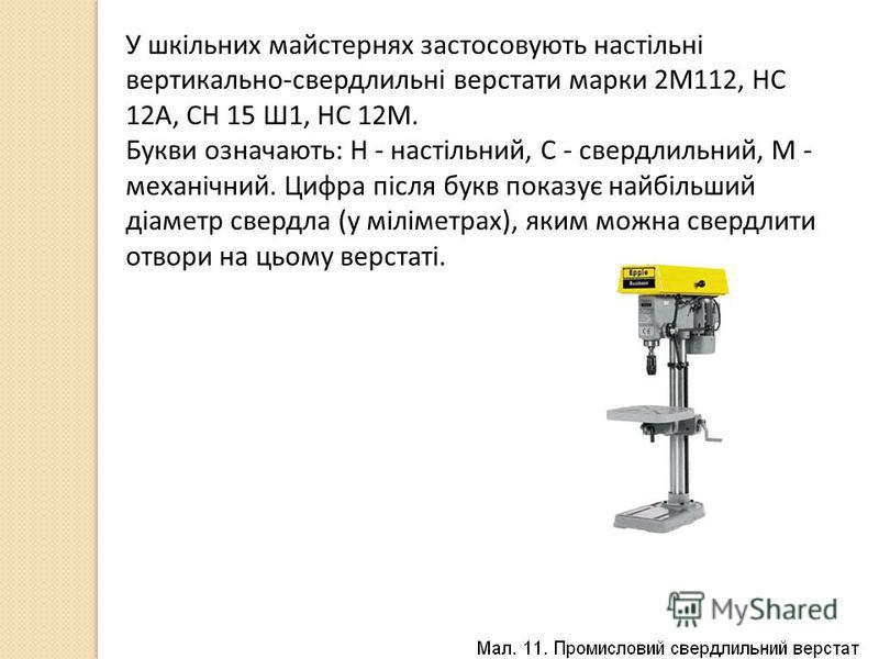 У шкільних майстернях застосовують настільні вертикально-свердлильні верстати марки 2М112, НС 12А, СН 15 Ш1, НС 12М. Букви означають: Н - настільний, С - свердлильний, М - механічний. Цифра після букв показує найбільший діаметр свердла (у міліметрах)