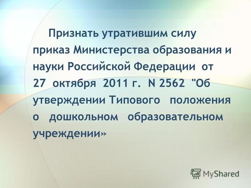 Признать утратившим силу приказ Министерства образования и науки Российской Федерации от 27 октября 2011 г. N 2562 Об утверждении Типового положения о дошкольном образовательном учреждении»