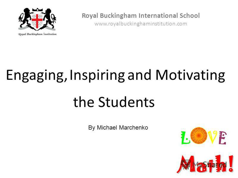 Royal Buckingham International School www.royalbuckinghaminstitution.com By Michael Marchenko Engaging, Inspiringand Motivating the Students