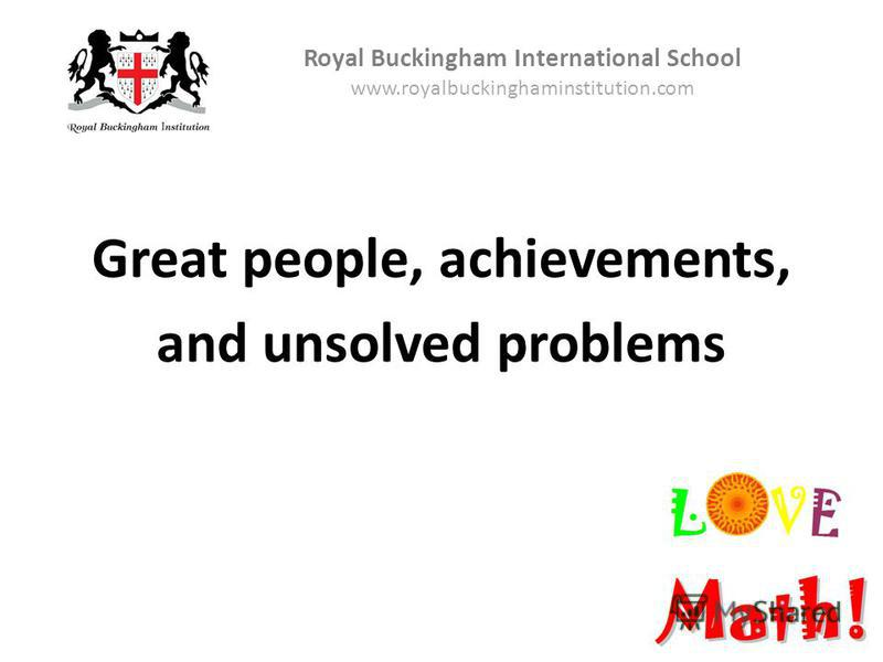 Great people, achievements, and unsolved problems Royal Buckingham International School www.royalbuckinghaminstitution.com