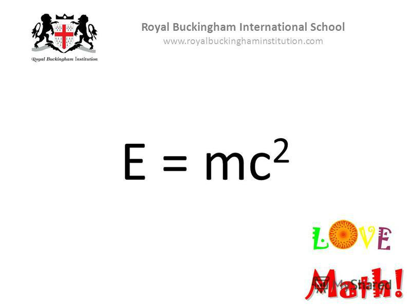 E = mc 2 Royal Buckingham International School www.royalbuckinghaminstitution.com