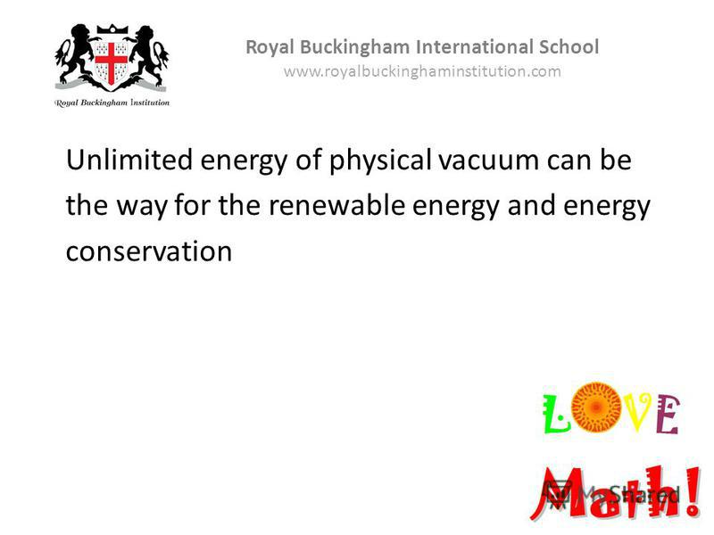 Royal Buckingham International School www.royalbuckinghaminstitution.com Unlimited energy of physical vacuum can be the way for the renewable energy and energy conservation