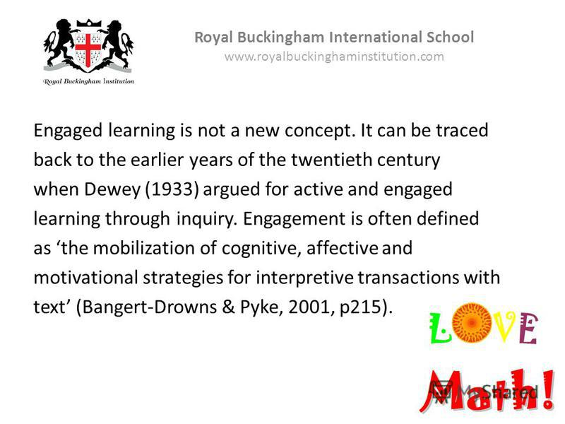 Royal Buckingham International School www.royalbuckinghaminstitution.com Engaged learning is not a new concept. It can be traced back to the earlier years of the twentieth century when Dewey (1933) argued for active and engaged learning through inqui
