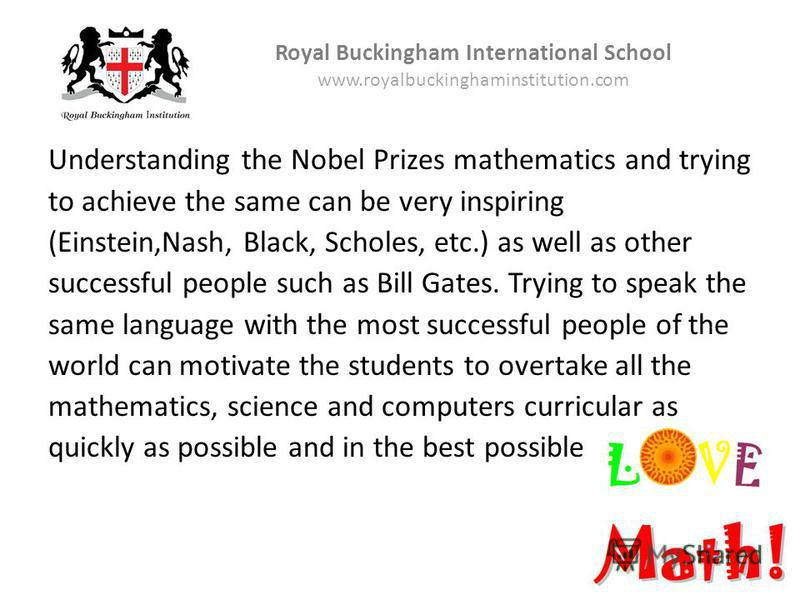 Understanding the Nobel Prizes mathematics and trying to achieve the same can be very inspiring (Einstein,Nash, Black, Scholes, etc.) as well as other successful people such as Bill Gates. Trying to speak the same language with the most successful pe