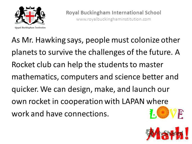 As Mr. Hawking says, people must colonize other planets to survive the challenges of the future. A Rocket club can help the students to master mathematics, computers and science better and quicker. We can design, make, and launch our own rocket in co