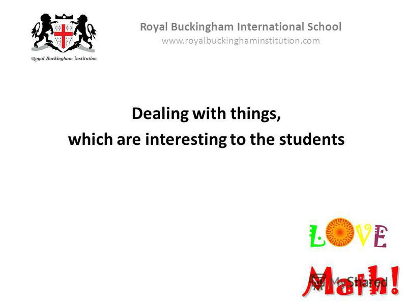Dealing with things, which are interesting to the students Royal Buckingham International School www.royalbuckinghaminstitution.com