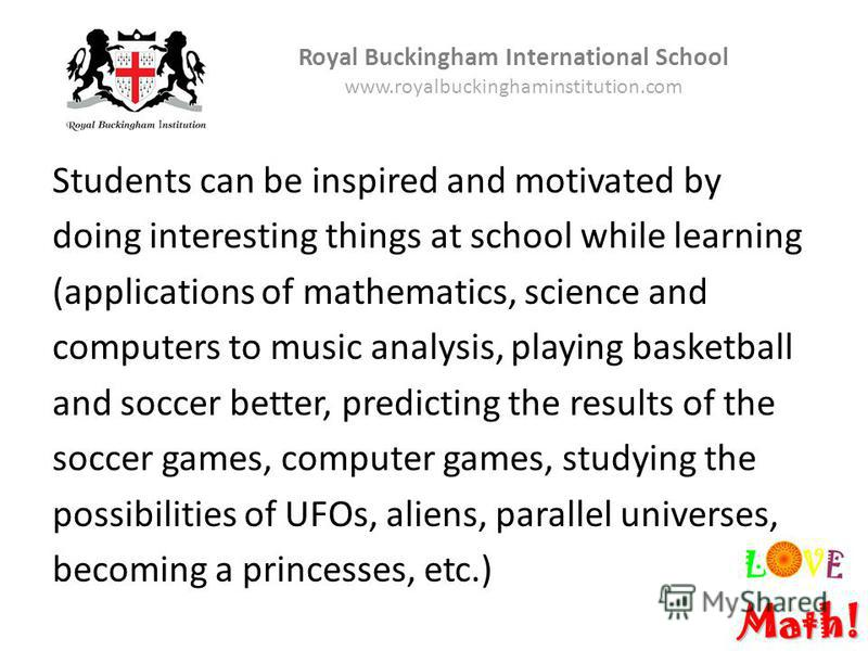 Students can be inspired and motivated by doing interesting things at school while learning (applications of mathematics, science and computers to music analysis, playing basketball and soccer better, predicting the results of the soccer games, compu