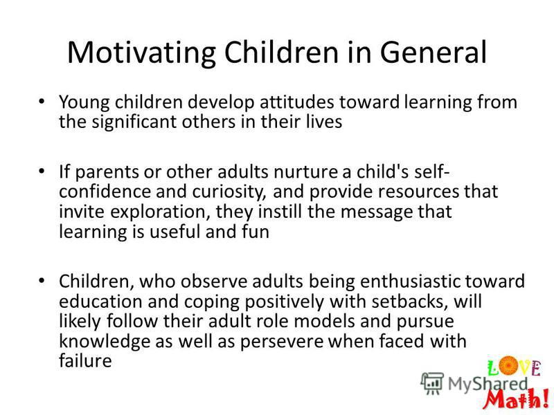Motivating Children in General Young children develop attitudes toward learning from the significant others in their lives If parents or other adults nurture a child's self- confidence and curiosity, and provide resources that invite exploration, the