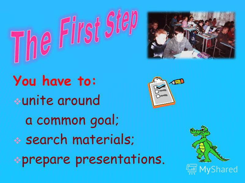 You have to: unite around a common goal; search materials; prepare presentations.
