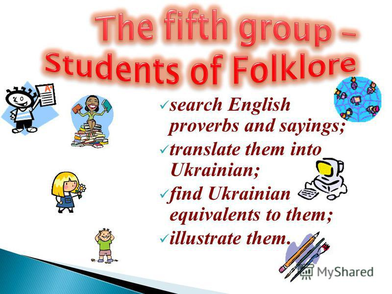 search English proverbs and sayings; translate them into Ukrainian; find Ukrainian equivalents to them; illustrate them.