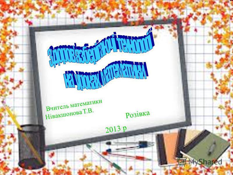 Вчитель математики Нівакшонова Т.В. Розівка 2013 р