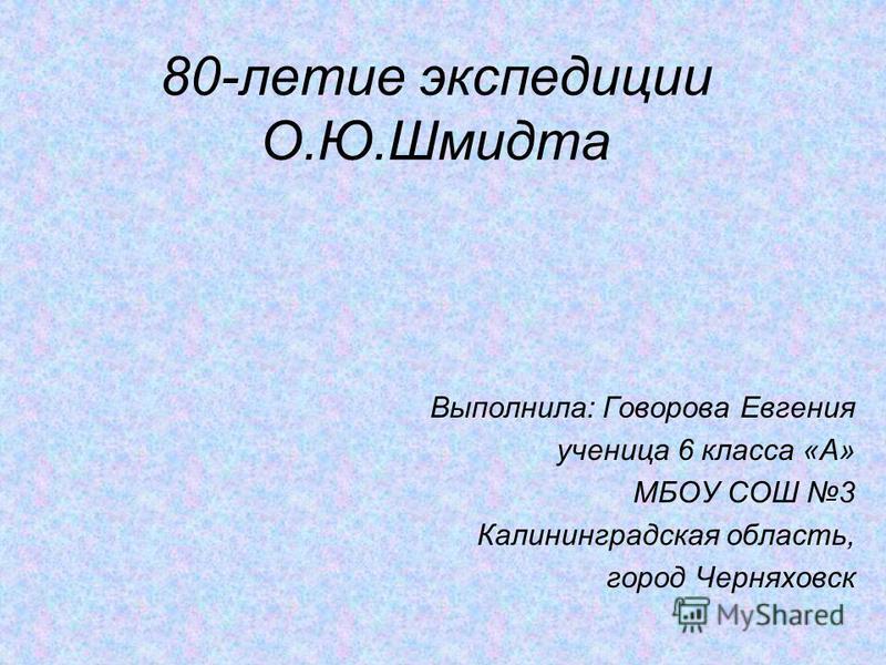 80-летие экспедиции О.Ю.Шмидта Выполнила: Говорова Евгения ученица 6 класса «А» МБОУ СОШ 3 Калининградская область, город Черняховск