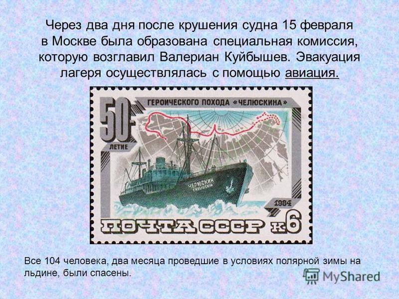 Через два дня после крушения судна 15 февраля в Москве была образована специальная комиссия, которую возглавил Валериан Куйбышев. Эвакуация лагеря осуществлялась с помощью авиация. Все 104 человека, два месяца проведшие в условиях полярной зимы на ль