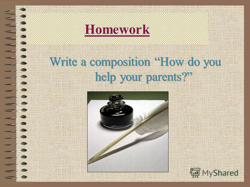 Homework Write a composition How do you help your parents?
