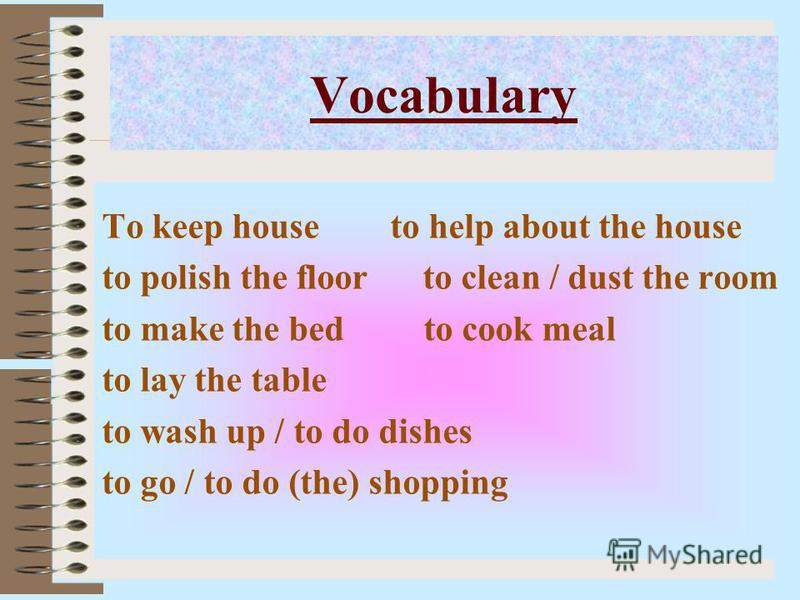 Vocabulary To keep house to help about the house to polish the floor to clean / dust the room to make the bed to cook meal to lay the table to wash up / to do dishes to go / to do (the) shopping
