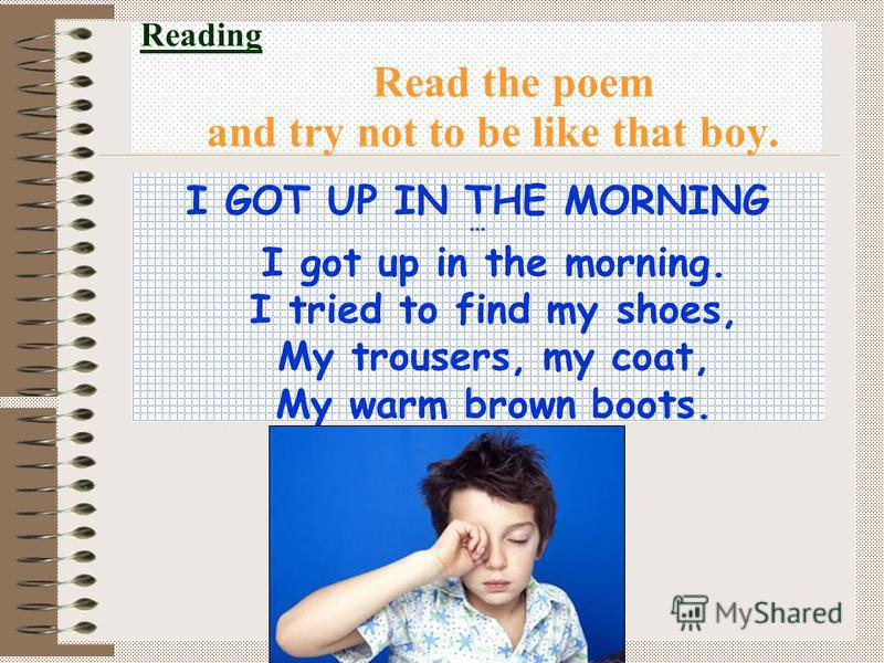 Reading Read the poem and try not to be like that boy. I GOT UP IN THE MORNING *** I got up in the morning. I tried to find my shoes, My trousers, my coat, My warm brown boots.