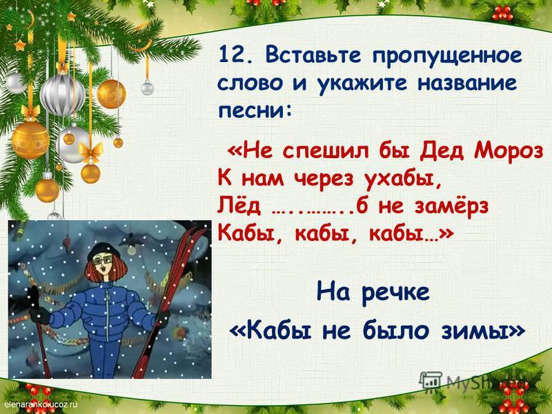 12. Вставьте пропущенное слово и укажите название песни: «Не спешил бы Дед Мороз К нам через ухабы, Лёд …..……..б не замёрз Кабы, кабы, кабы…» «Кабы не было зимы» На речке