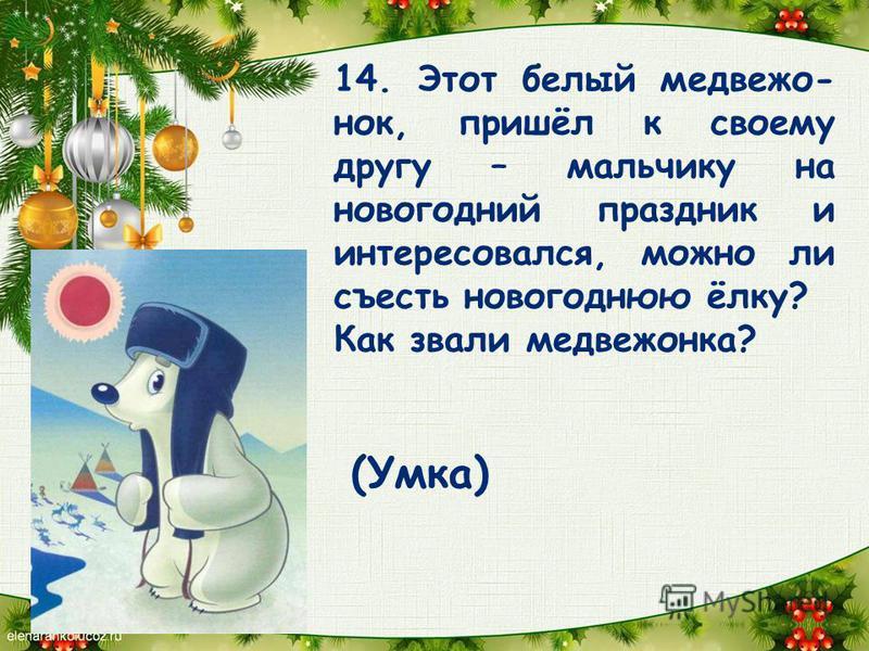 14. Этот белый медвежонок, пришёл к своему другу – мальчику на новогодний праздник и интересовался, можно ли съесть новогоднюю ёлку? Как звали медвежонка? (Умка)