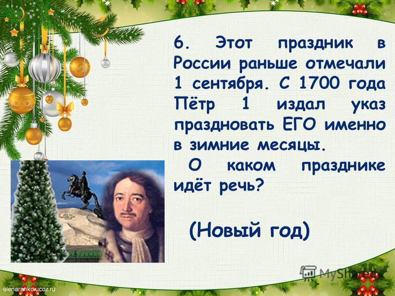 6. Этот праздник в России раньше отмечали 1 сентября. С 1700 года Пётр 1 издал указ праздновать ЕГО именно в зимние месяцы. О каком празднике идёт речь? (Новый год)