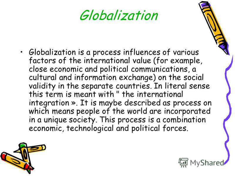 Globalization Globalization is a process influences of various factors of the international value (for example, close economic and political communications, a cultural and information exchange) on the social validity in the separate countries. In lit