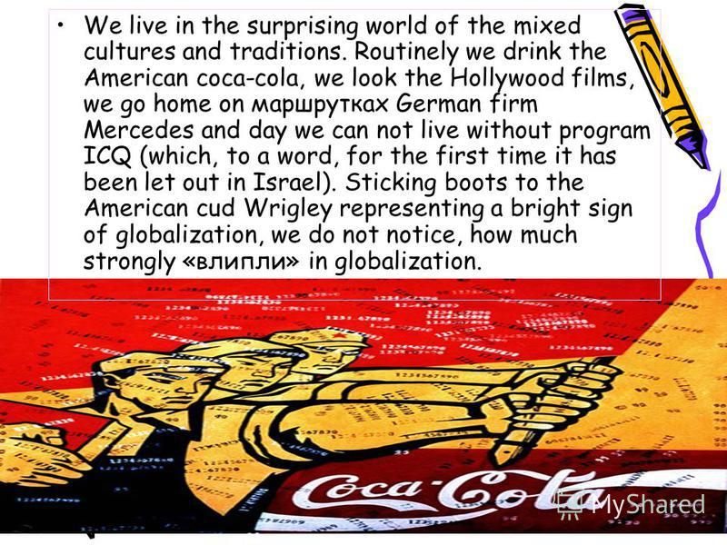 We live in the surprising world of the mixed cultures and traditions. Routinely we drink the American coca-cola, we look the Hollywood films, we go home on маршрутках German firm Mercedes and day we can not live without program ICQ (which, to a word,