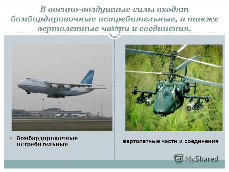 В военно-воздушные силы входят бомбардировочные истребительные, а также вертолетные части и соединения. бомбардировочные истребительные бомбардировочные истребительные вертолетные части и соединения вертолетные части и соединения