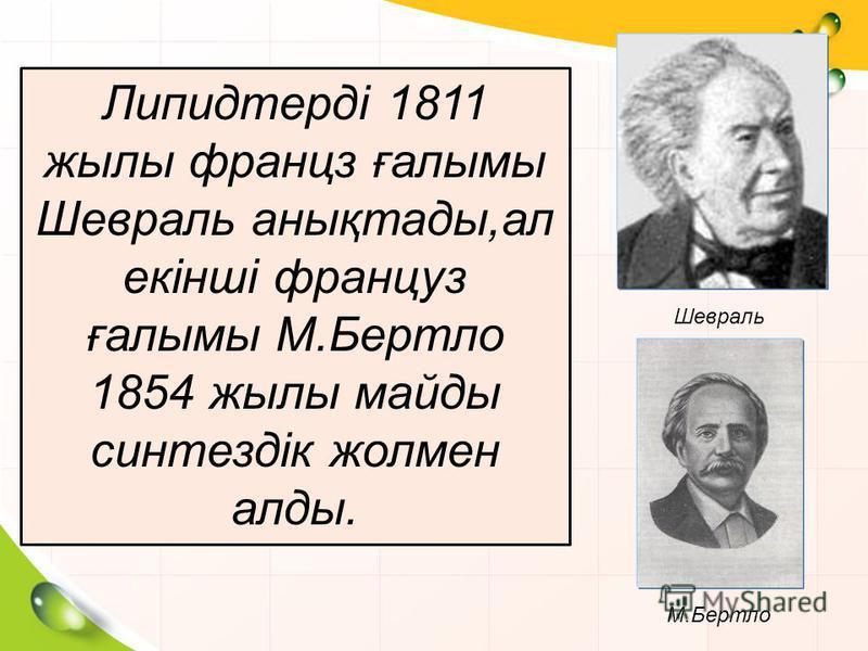Липидтерді 1811 жылы францз ғалымы Шевраль анықтады,ал екінші француз ғалымы М.Бертло 1854 жылы майды синтездік жолмен алды. Шевраль М.Бертло