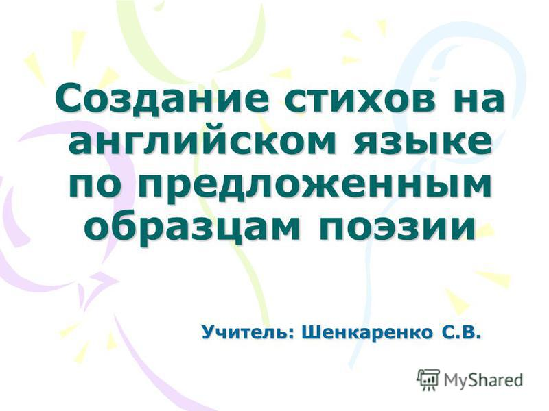 Создание стихов на английском языке по предложенным образцам поэзии Учитель: Шенкаренко С.В.