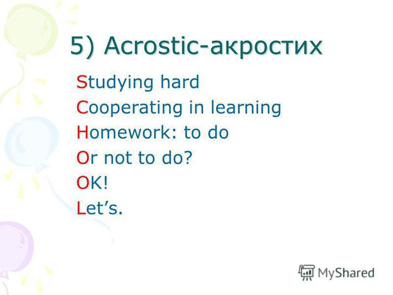 5) Acrostic-акростих Studying hard Cooperating in learning Homework: to do Or not to do? OK! Lets.