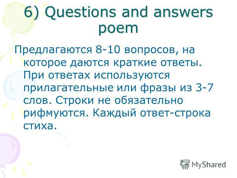 6) Questions and answers poem Предлагаются 8-10 вопросов, на которое даются краткие ответы. При ответах используются прилагательные или фразы из 3-7 слов. Строки не обязательно рифмуются. Каждый ответ-строка стиха.