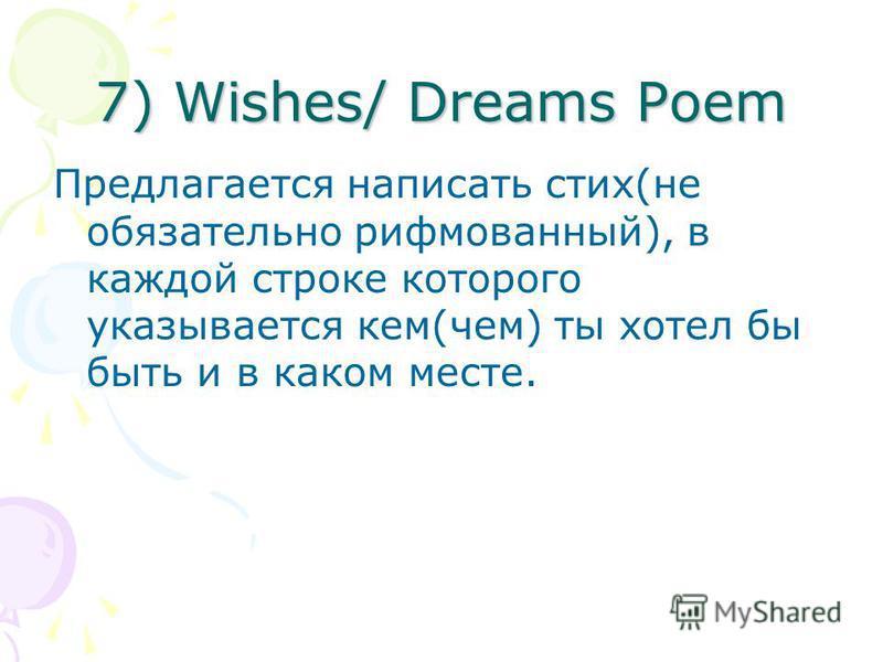 7) Wishes/ Dreams Poem Предлагается написать стих(не обязательно рифмованный), в каждой строке которого указывается кем(чем) ты хотел бы быть и в каком месте.