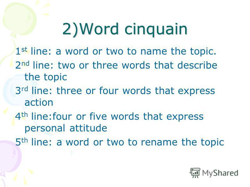 2)Word cinquain 1 st line: a word or two to name the topic. 2 nd line: two or three words that describe the topic 3 rd line: three or four words that express action 4 th line:four or five words that express personal attitude 5 th line: a word or two