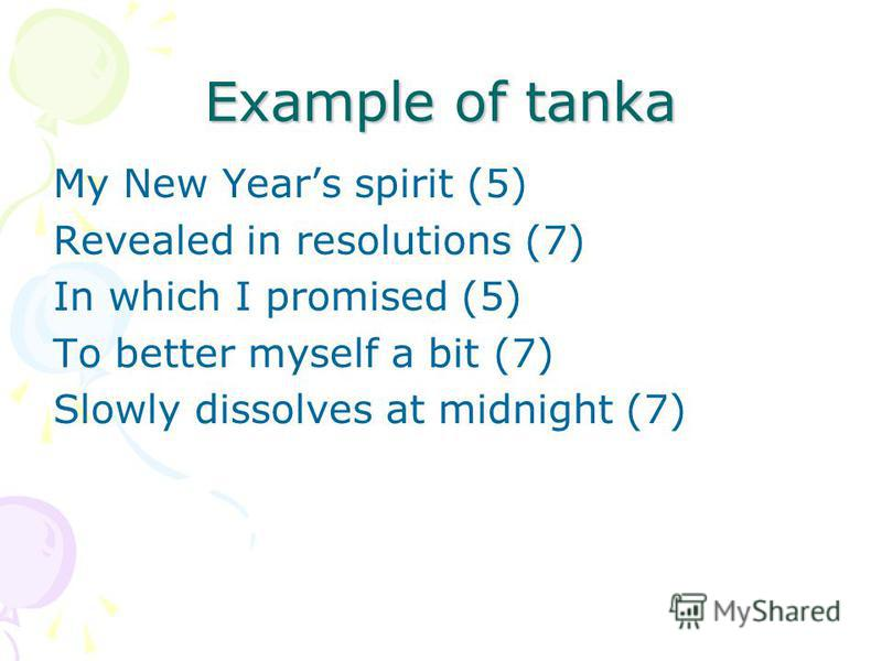 Example of tanka My New Years spirit (5) Revealed in resolutions (7) In which I promised (5) To better myself a bit (7) Slowly dissolves at midnight (7)