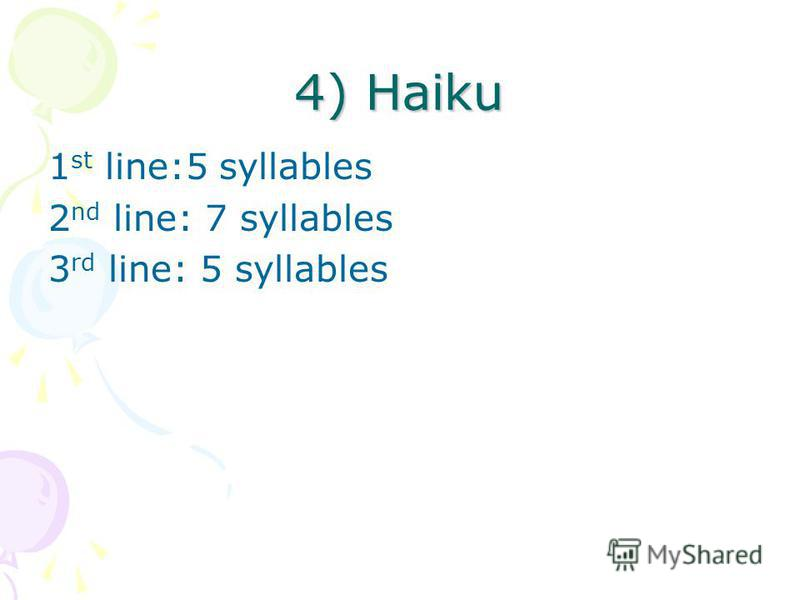 4) Haiku 1 st line:5 syllables 2 nd line: 7 syllables 3 rd line: 5 syllables