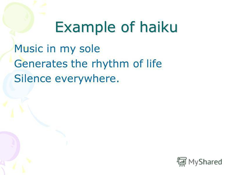 Example of haiku Music in my sole Generates the rhythm of life Silence everywhere.