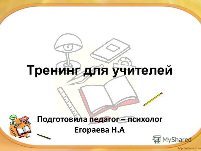 Тренинг для учителей Подготовила педагог – психолог Егораева Н.А