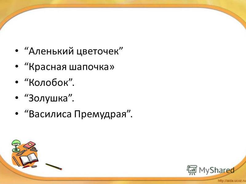 Аленький цветочек Красная шапочка» Колобок. Золушка. Василиса Премудрая.