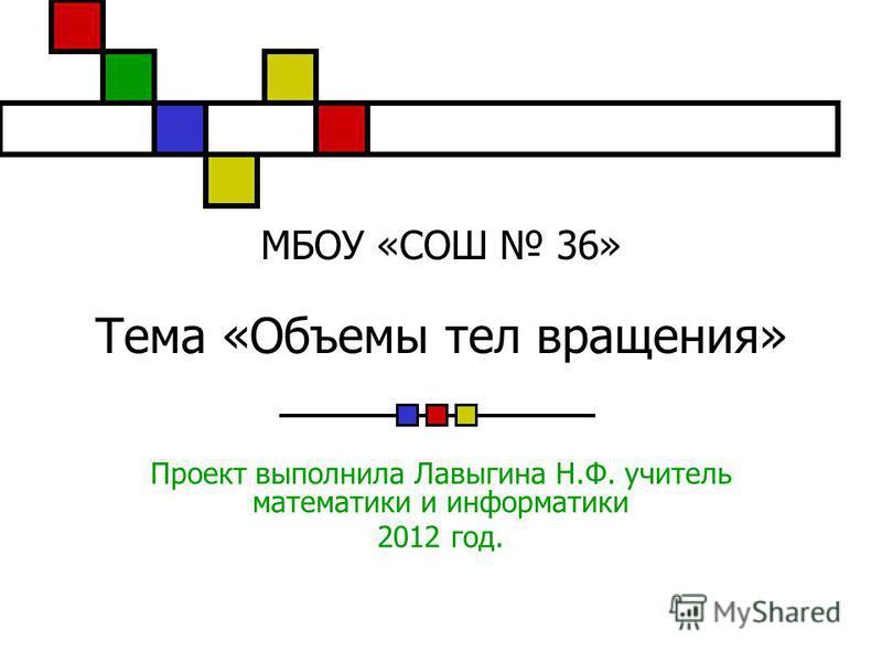 МБОУ «СОШ 36» Тема «Объемы тел вращения» Проект выполнила Лавыгина Н.Ф. учитель математики и информатики 2012 год.