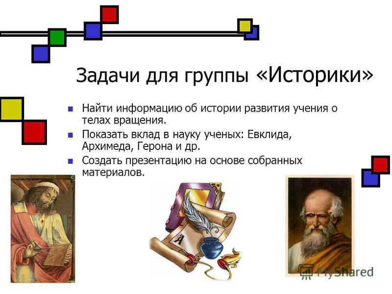 Задачи для группы «Историки» Найти информацию об истории развития учения о телах вращения. Показать вклад в науку ученых: Евклида, Архимеда, Герона и др. Создать презентацию на основе собранных материалов.