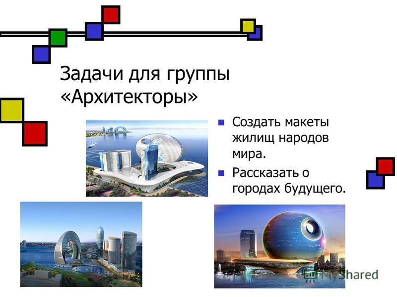 Задачи для группы «Архитекторы» Создать макеты жилищ народов мира. Рассказать о городах будущего.