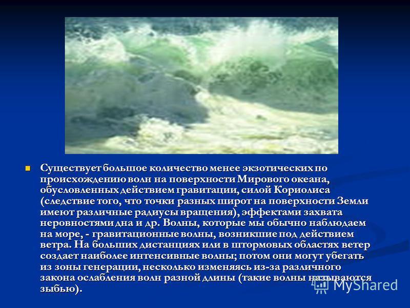 Существует большое количество менее экзотических по происхождению волн на поверхности Мирового океана, обусловленных действием гравитации, силой Кориолиса (следствие того, что точки разных широт на поверхности Земли имеют различные радиусы вращения),