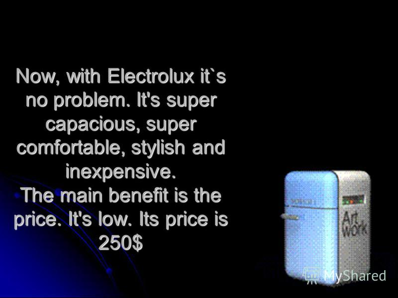 Now, with Electrolux it`s no problem. It's super capacious, super comfortable, stylish and inexpensive. The main benefit is the price. It's low. Its price is 250$