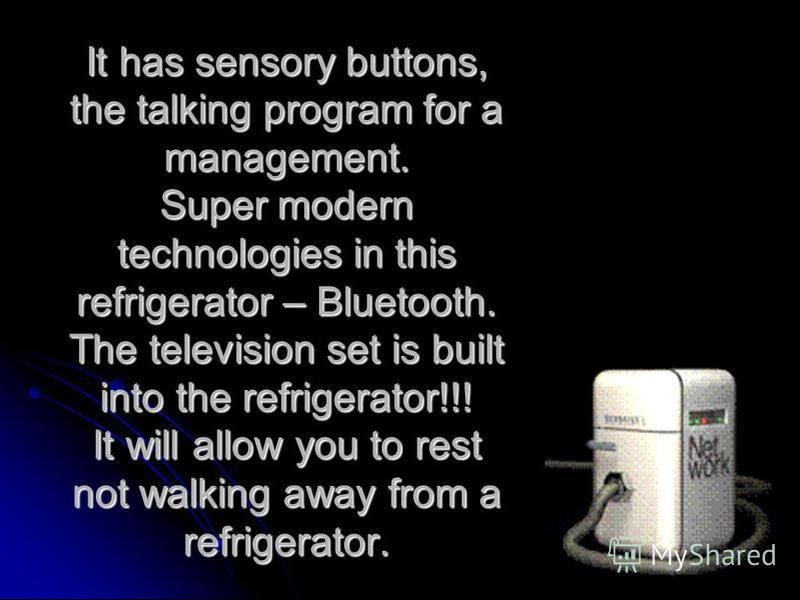 It has sensory buttons, the talking program for a management. Super modern technologies in this refrigerator – Bluetooth. The television set is built into the refrigerator!!! It will allow you to rest not walking away from a refrigerator.