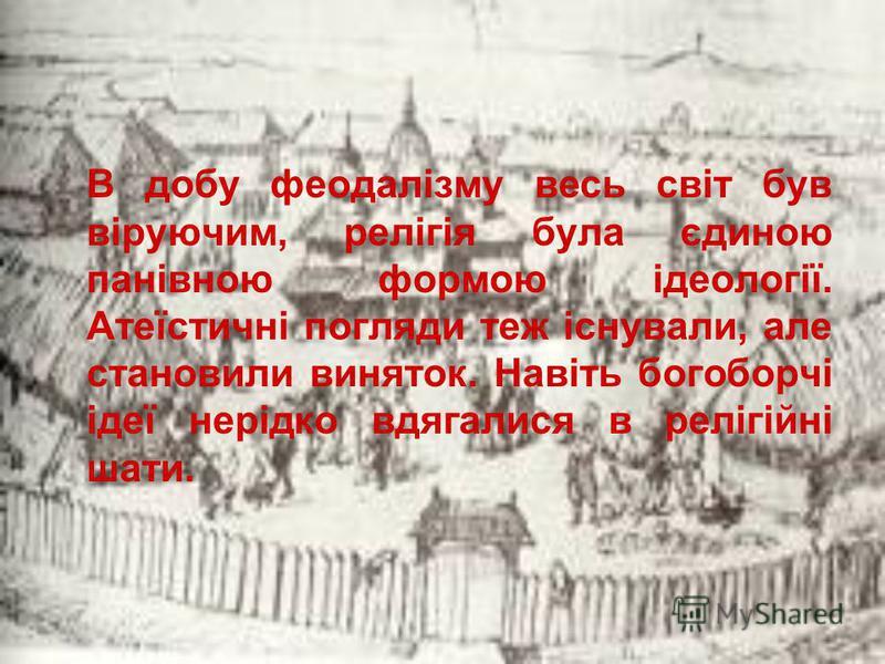 В добу феодалізму весь світ був віруючим, релігія була єдиною панівною формою ідеології. Атеїстичні погляди теж існували, але становили виняток. Навіть богоборчі ідеї нерідко вдягалися в релігійні шати.