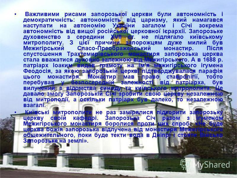 Важливими рисами запорозької церкви були автономність і демократичність: автономність від царизму, який намагався наступати на автономію України загалом і Січі зокрема автономність від вищої російської церковної ієрархії. Запорозьке духовенство з сер
