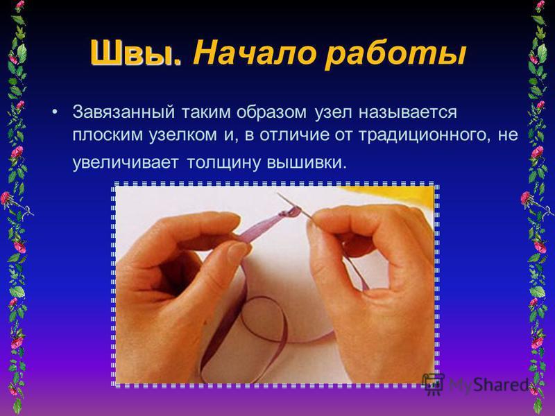 Швы. Швы. Начало работы Завязанный таким образом узел называется плоским узелком и, в отличие от традиционного, не увеличивает толщину вышивки.