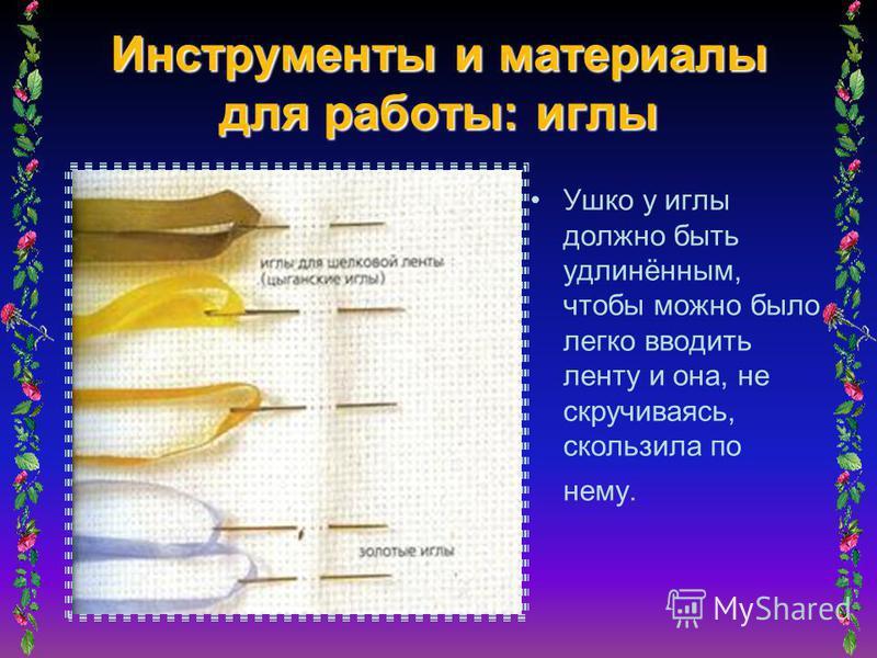 Инструменты и материалы для работы: иглы Ушко у иглы должно быть удлинённым, чтобы можно было легко вводить ленту и она, не скручиваясь, скользила по нему.