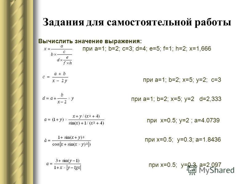 Задания для самостоятельной работы Вычислить значение выражения: при a=1; b=2; c=3; d=4; e=5; f=1; h=2; x=1,666 при a=1; b=2; x=5; y=2; c=3 при a=1; b=2; x=5; y=2 d=2,333 при х=0.5; у=2 ; а=4.0739 при x=0.5; y=0.3; a=1.8436 при x=0.5; y=0.3 a=2.097