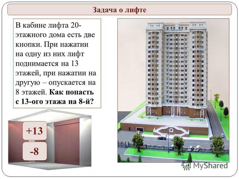 Задача о лифте В кабине лифта 20- этажного дома есть две кнопки. При нажатии на одну из них лифт поднимается на 13 этажей, при нажатии на другую – опускается на 8 этажей. Как попасть с 13-ого этажа на 8-й? +13 -8